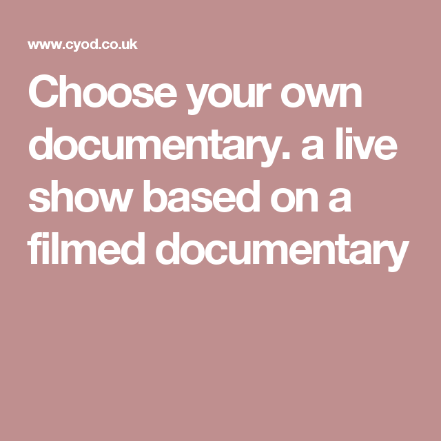 Choose your own documentary.  a live show based on a filmed documentary