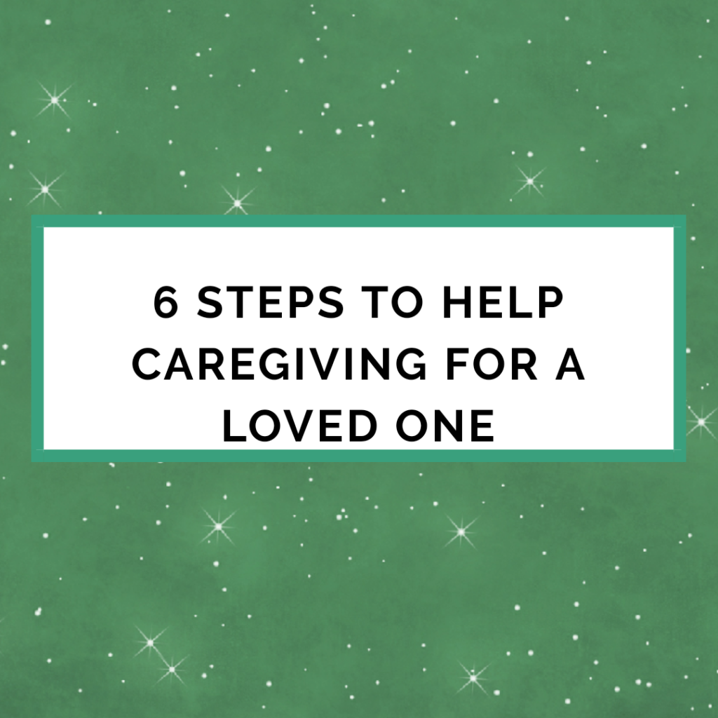 6 Steps To Help Caregiving For A Love One