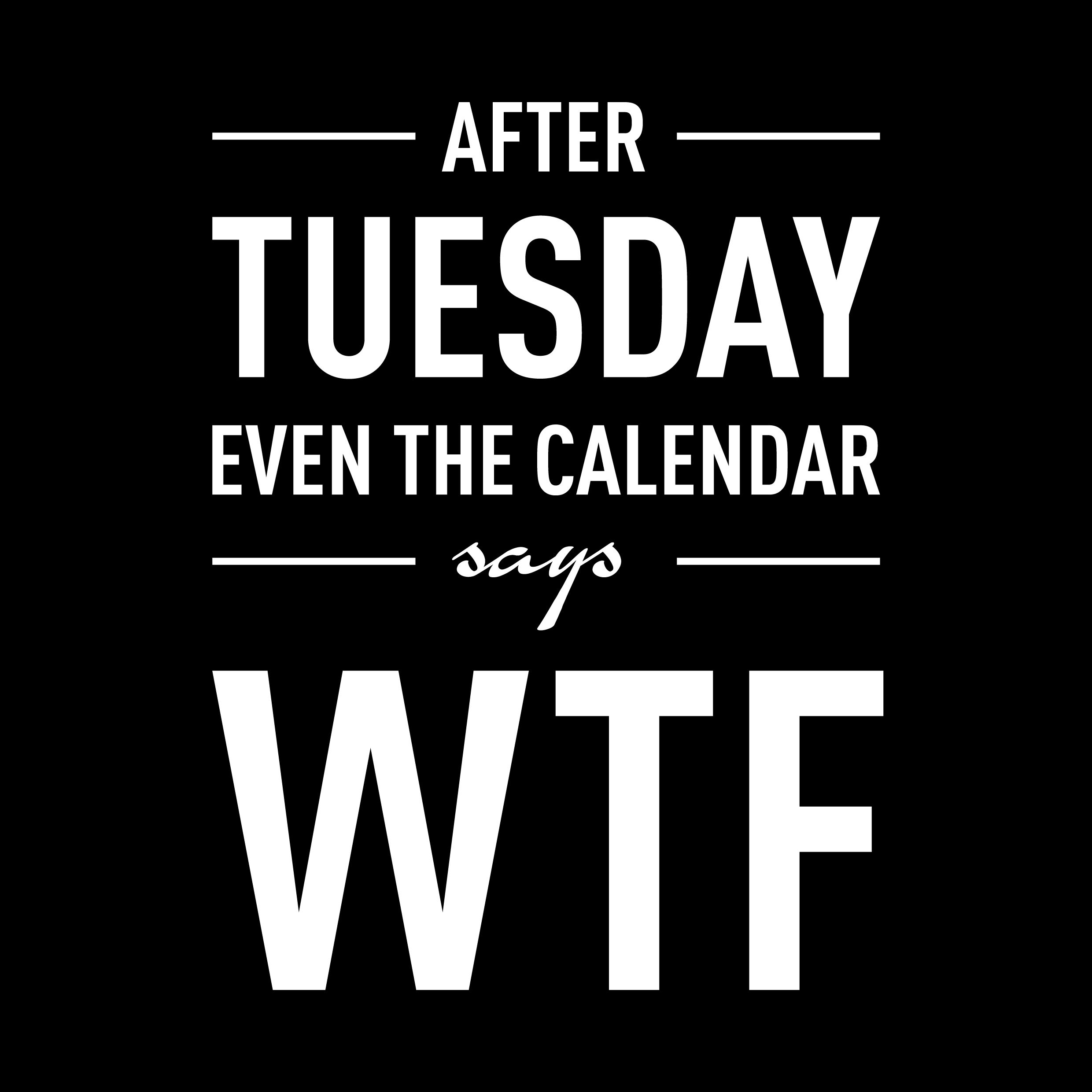 After tuesday even the calendar says WTF. Made by Chewsmix