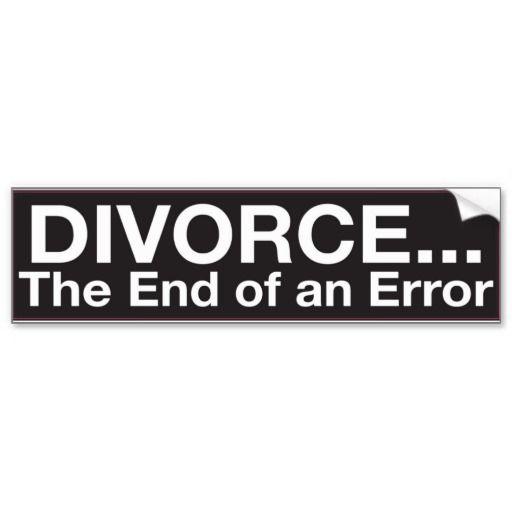 Bumper Sticker : DIVORCE...The End of an Error | Zazzle.com