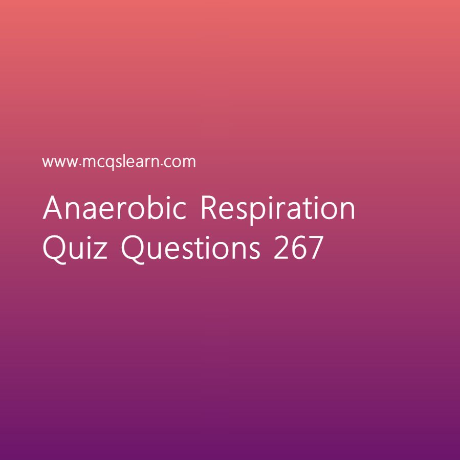 Learn quiz on anaerobic respiration, O level biology quiz 267 to