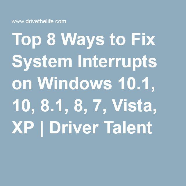 Top 8 Ways To Fix System Interrupts On Windows 10 1 10 8 1 8 7 Vista Xp Driver Talent Windows 10 Windows Device Driver