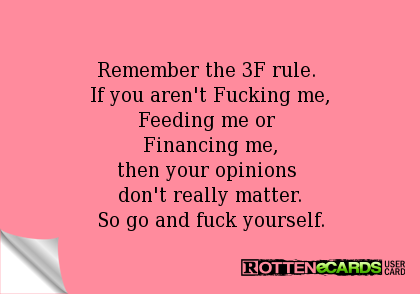 Remember the 3F rule.  If you aren't Fucking me, Feeding me or  Financing me, then your opinions  don't really matter. So go and fuck yourself.