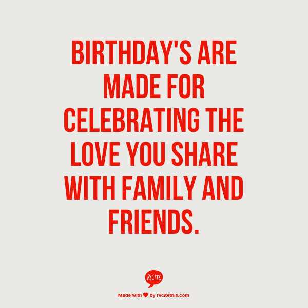Birthday's Are Made For Celebrating The Love You Share With Family And Friends.