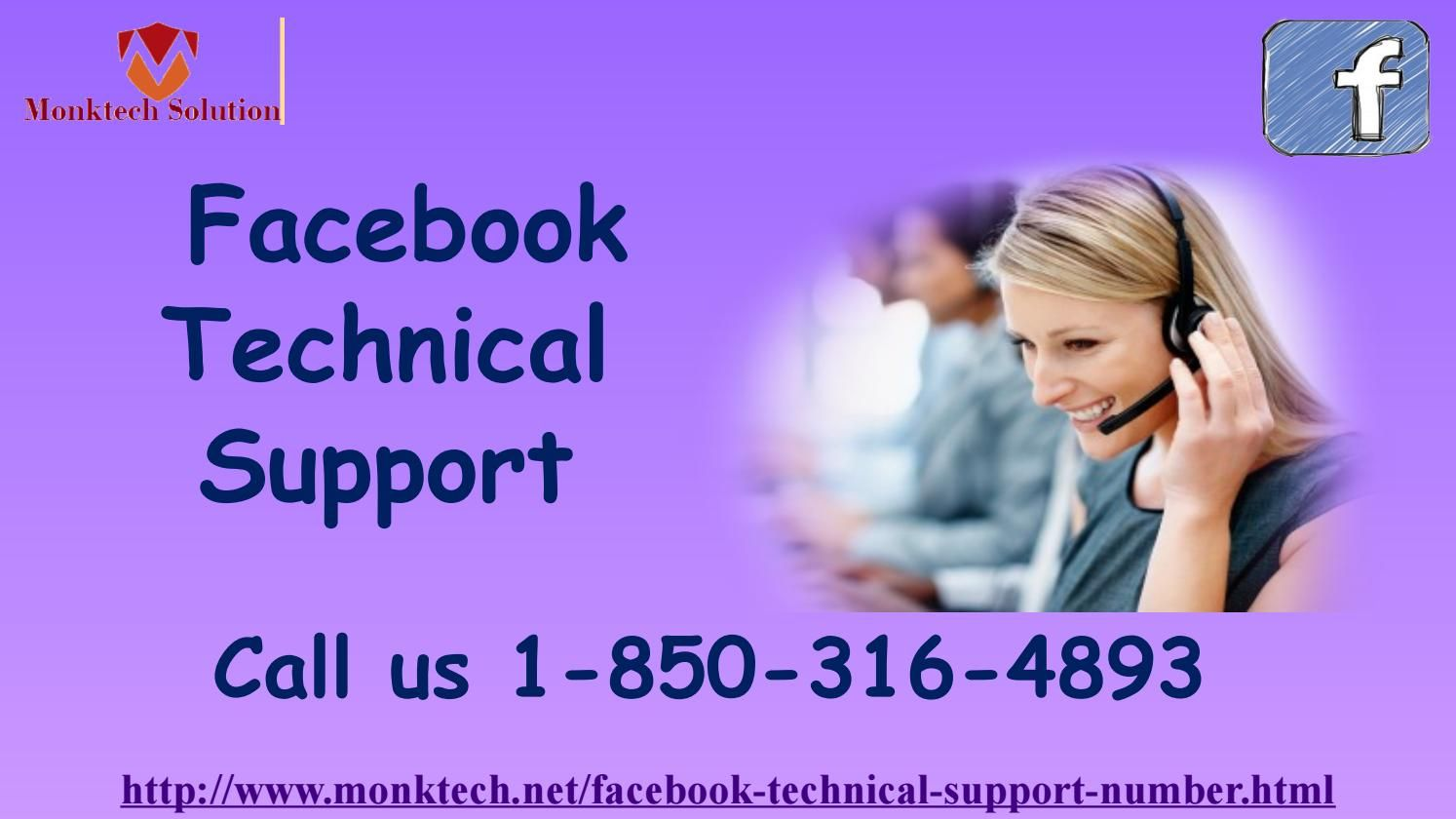 Can I take help from Facebook Technical Support team 1-850-316-4893? Yes, you can take help from Facebook Technical Support team at anytime from anywhere. Just, make a call at 1-850-316-4893 where your call will be picked up by our team's experts who will listen up all your queries and offer you the best solution which could be possibly needed to wipe-out all your Facebook issues. For more information visit: http://www.monktech.net/facebook-technical-support-number.html