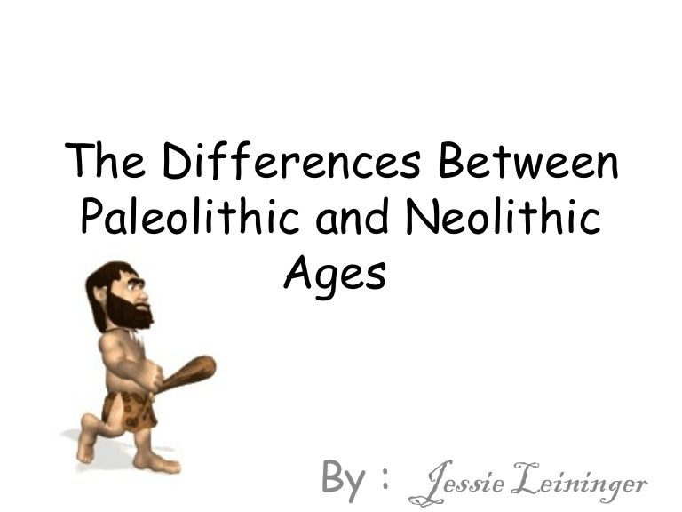 The Differences Between Paleolithic and Neolithic Ages By