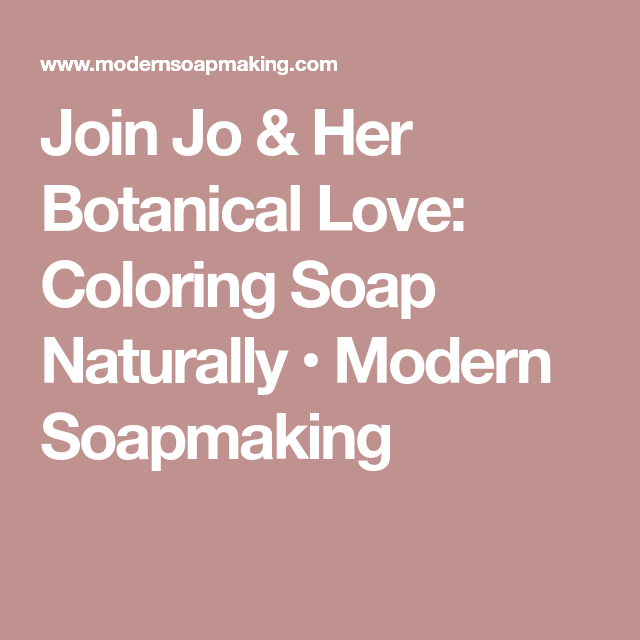Join Jo & Her Botanical Love: Coloring Soap Naturally