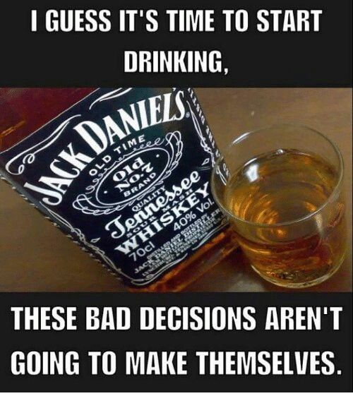 I guess it\'s time to start drinking. These bad decisions ...