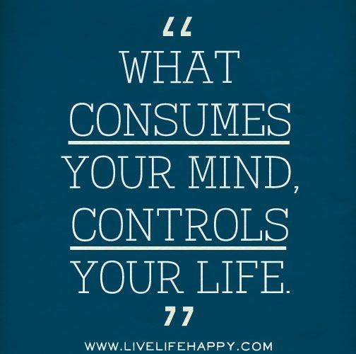 What consumes your mind, controls your life.