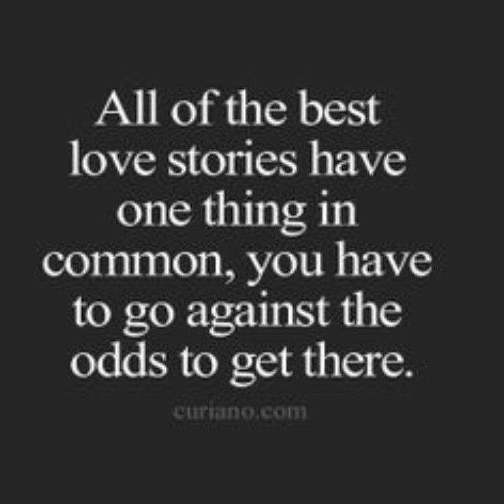 All of th ebest love stories have ne thing in common, you have to go against the odds to get there ..