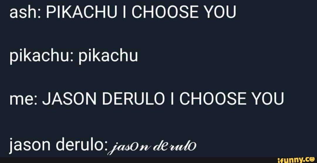 Ash Pikachu I Choose You Pikachu Pikachu Me Jason Derulo I Choose You Ifunny Jason Derulo I Choose You Celebrity Dads