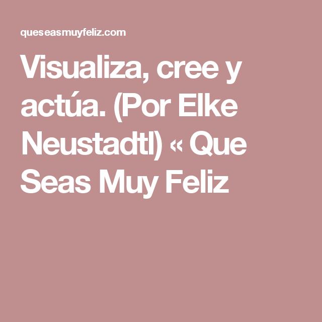 Visualiza, cree y actúa. (Por Elke Neustadtl) « Que Seas Muy Feliz