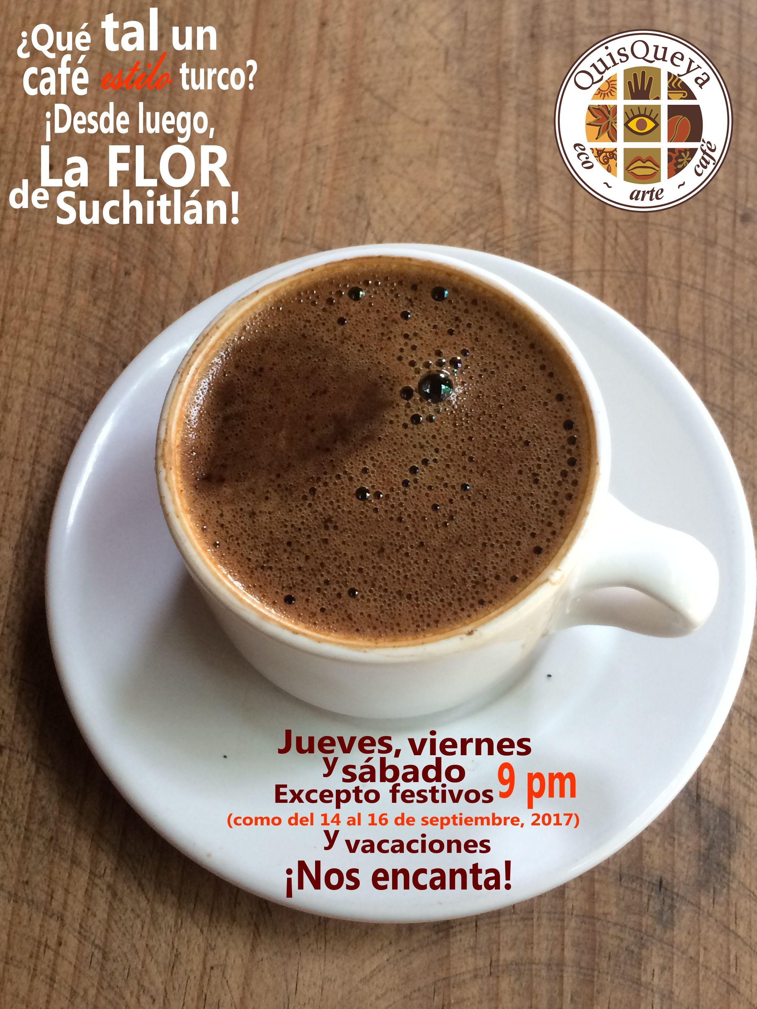 ¿Qué tal un café estilo turco? ¡Desde luego, La FLOR de Suchitlán! En QuisQueya eco-arte-café les esperamos jueves, viernes y sábado desde las 9 pm. Excepto festivos (como del 14 al 16 de septiembre, 2017) y vacaciones. ¡Definitivamente, nos encanta!