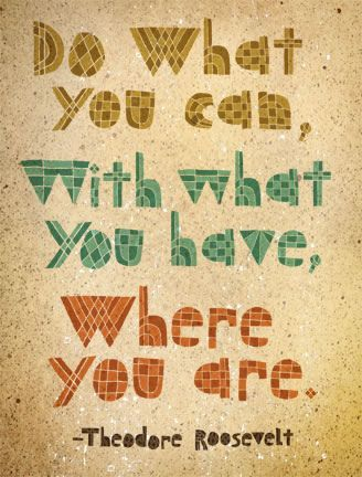 do what you can, with what you have, where you are...amen!