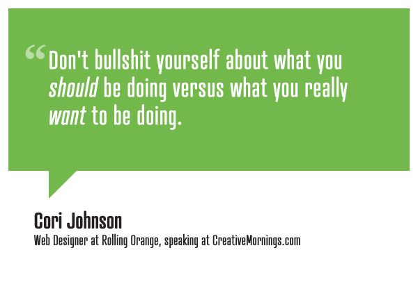 Don't bullshit yourself about what you should be doing versus what you really want to be doing.    Cori Johnson, Web Designer at Rolling Orange  speaking at CreativeMornings/SanFrancisco (*watch the talk)