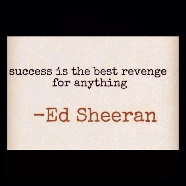 Success Is The Greatest Revenge Quote: Success Is The Best Revenge For Anything. -Ed Sheeran