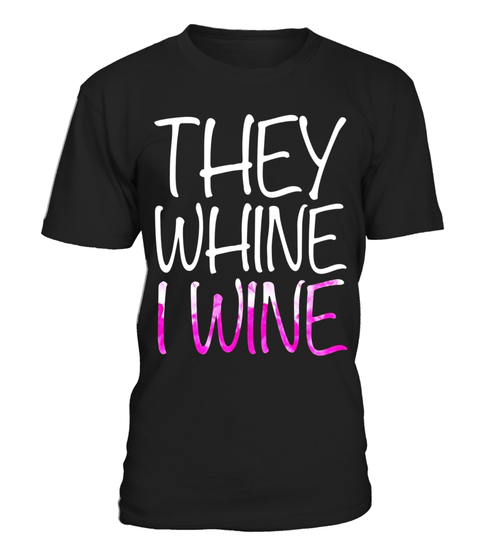 They Whine I Wine TShirt Funny Drinking Gift Shirt Party