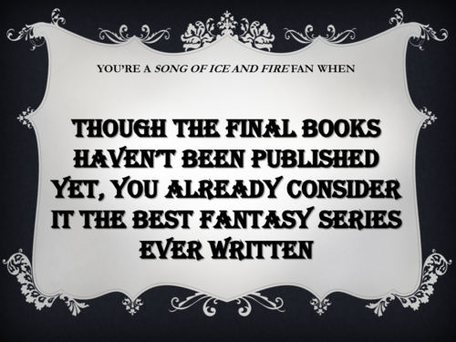 You're a Song of Ice and Fire fan when...