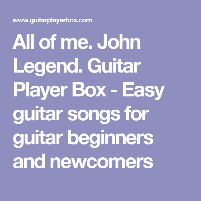 All of me. John Legend. Guitar Player Box - Easy guitar songs for ...