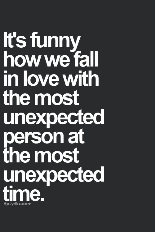 Its Funny How We Fall In Love With The Most Unexpected Person At The Most Unexpected Time