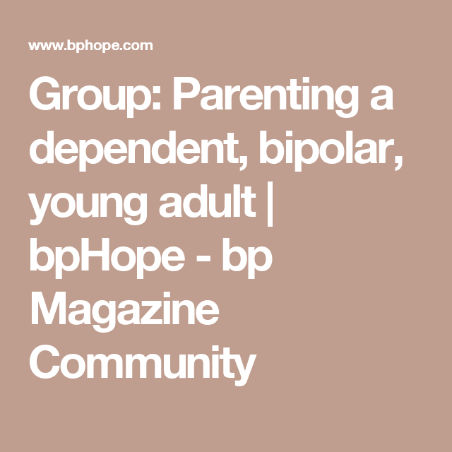 Group: Parenting a dependent, bipolar, young adult | bpHope - bp Magazine Community
