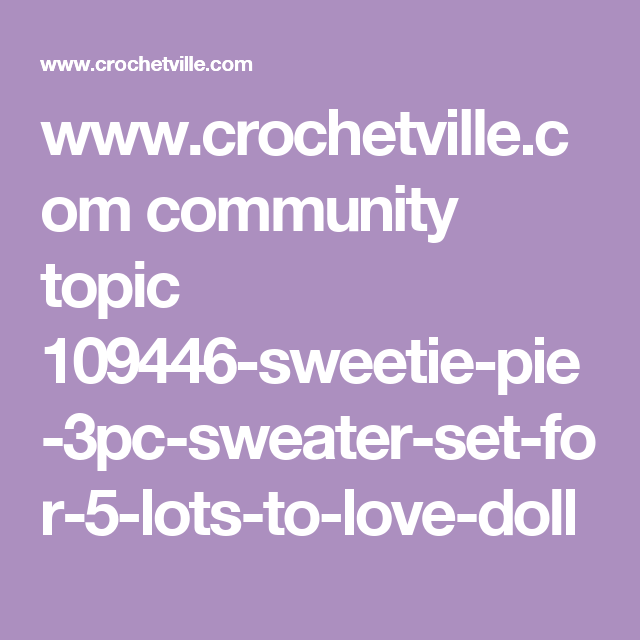 www.crochetville.com community topic 109446-sweetie-pie-3pc-sweater-set-for-5-lots-to-love-doll