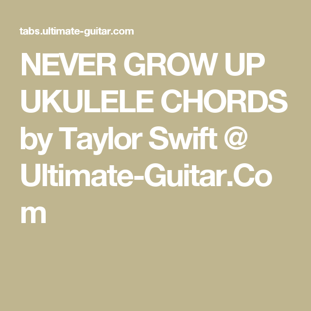 Never Grow Up Ukulele Chords By Taylor Swift Ultimate Guitar