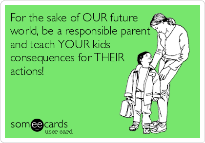 For the sake of OUR future world, be a responsible parent and teach