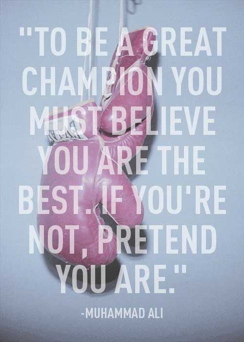 To be a great champion you must believe you are the best. If you're not, pretend you are.