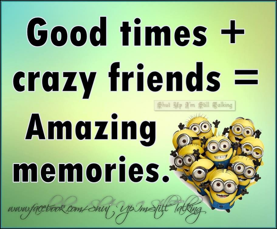 Good Times And Crazy Friends Equals Amazing Memories Life Quotes Quotes Quote Friends Memories Crazy Life Quote Crazy Friends Crazy Life Quotes Friends Quotes