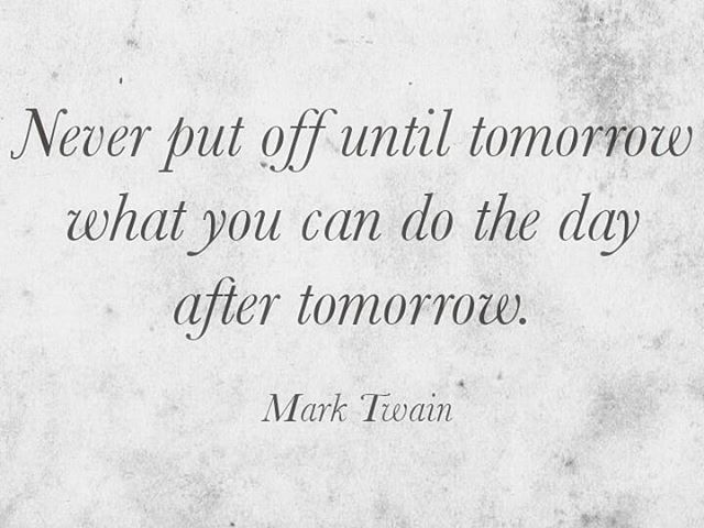 Never put off until tomorrow what you can do the day after ...