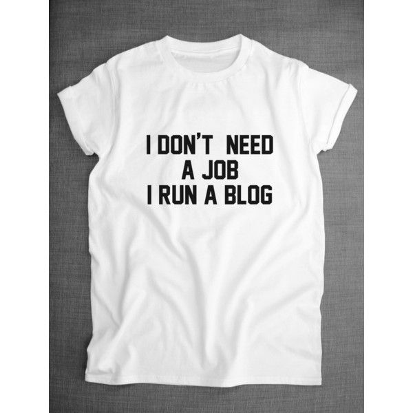 Blogger T-Shirt I Don't Need a Job I Run a Blog Funny Blogger Shirt ($17) ❤ liked on Polyvore featuring tops, t-shirts, unisex tops, print t shirts, white tee, pattern shirt and unisex t shirts