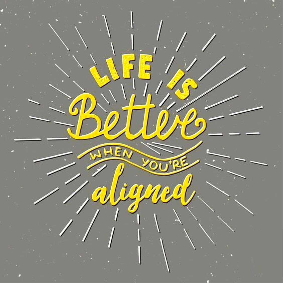 Life is better when you are aligned tell someone about