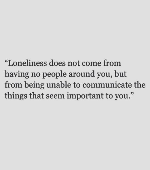 Loneliness comes from not being able to communicate the things that seem important to you.