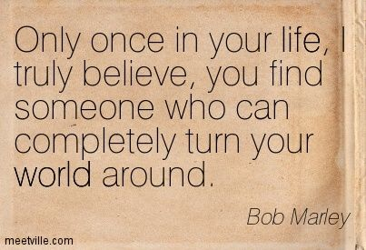 Only once in your life, I truly believe, you find someone