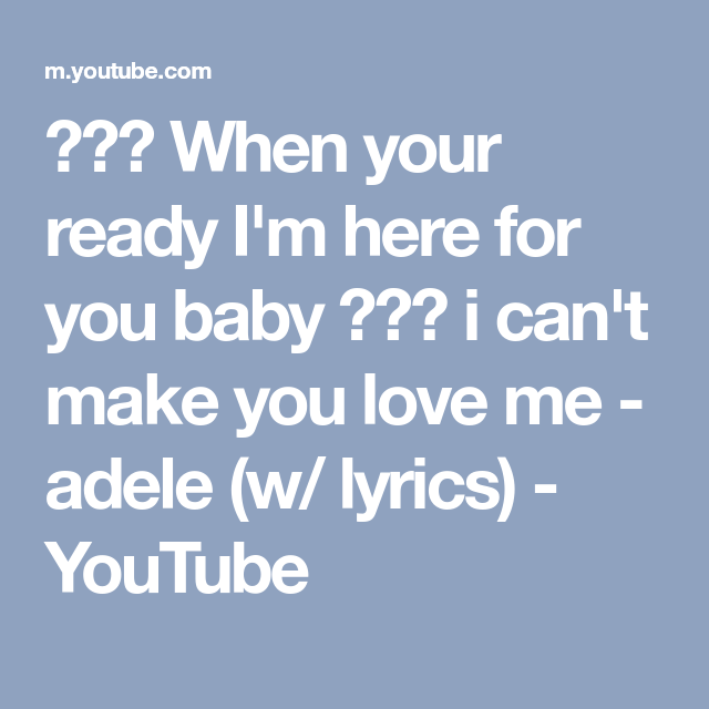 when your ready im here for you baby i cant make you love me adele w lyrics youtube