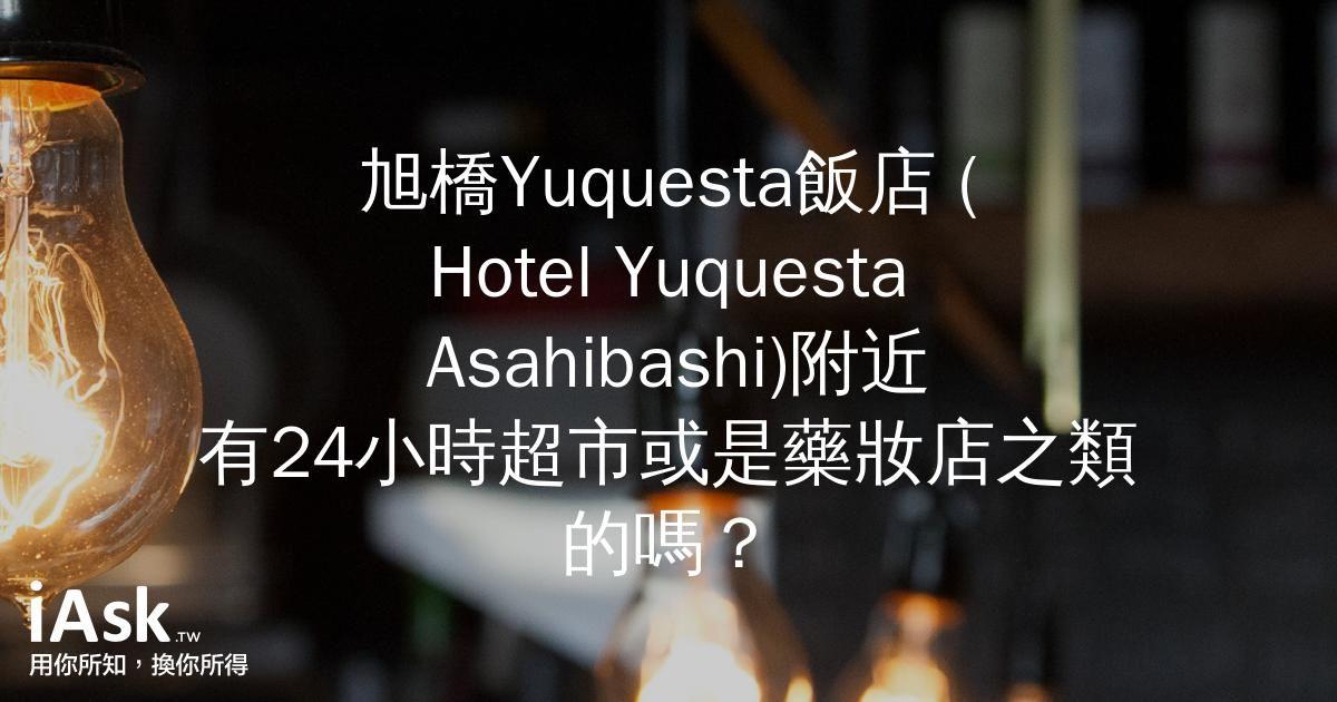 旭橋Yuquesta飯店 (Hotel Yuquesta Asahibashi)附近有24小時超市或是藥妝店之類的嗎? by iAsk.tw
