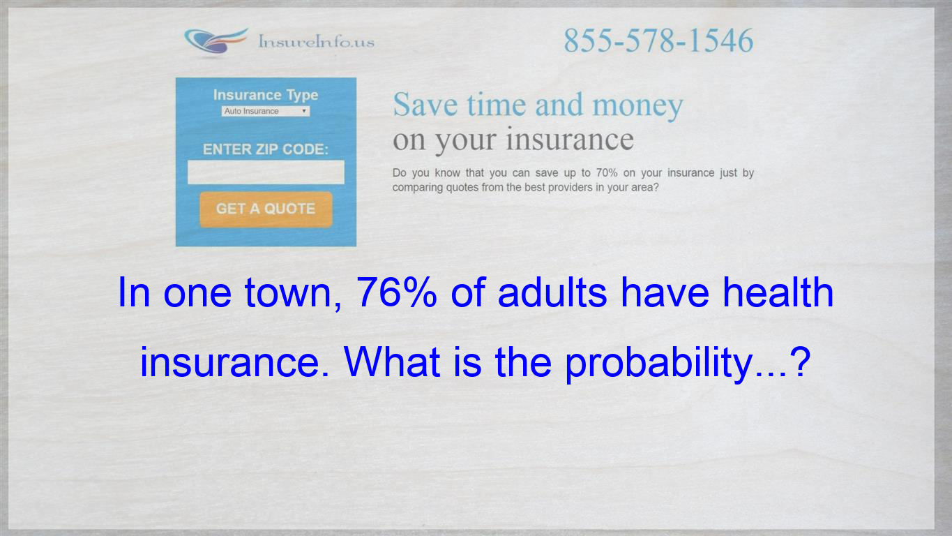 In One Town 76 Of Adults Have Health Insurance What Is The