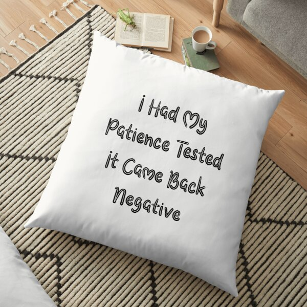 I Had My Patience Tested It Came Back Negative Floor Pillow by aliaiffa