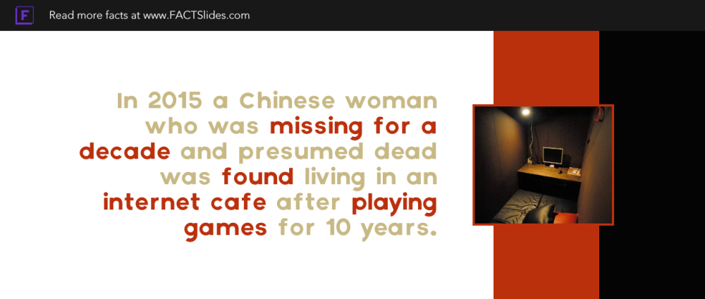 In 2015 a Chinese woman who was missing for a decade and presumed dead was found living in an internet cafe after playing games for 10 years.