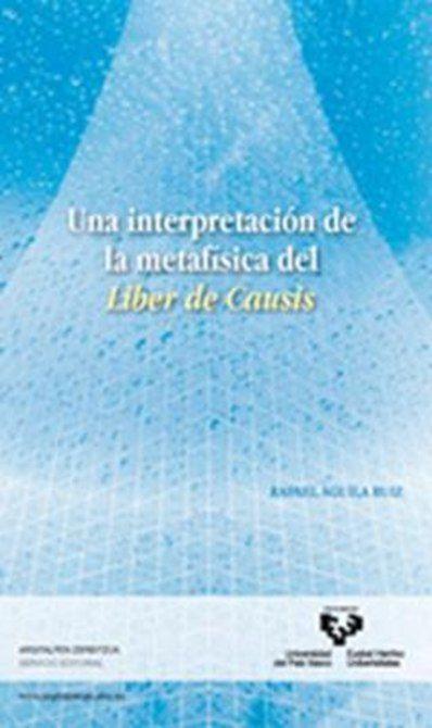 "Águila Ruiz, Rafael Una Interpretación de la metafísica del ""Liber de causis"" / Rafael Águila Ruiz [Bilbao] : Universidad del País Vasco. Servicio Editorial, DL 2010 http://cataleg.ub.edu/record=b2213617~S1*cat"