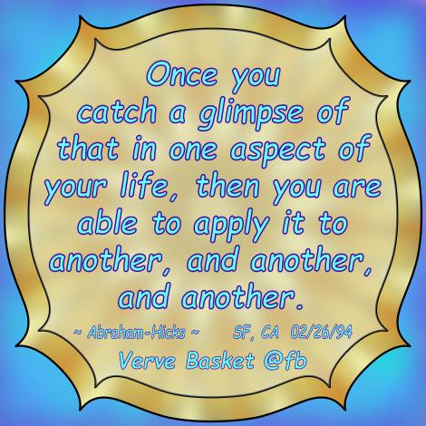 Once you catch a glimpse of that in one aspect of your life, then you are able to apply it to another, and another, and another. ~ Abraham-Hicks