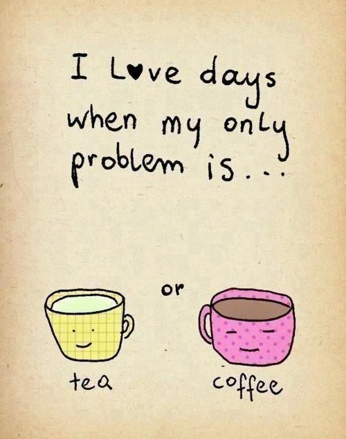 """I love days when my only problem is... tea or coffee"""