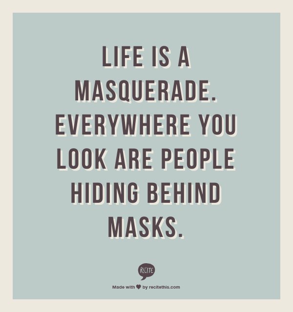 Life Is A Masquerade Everywhere You Look Are People Hiding Behind