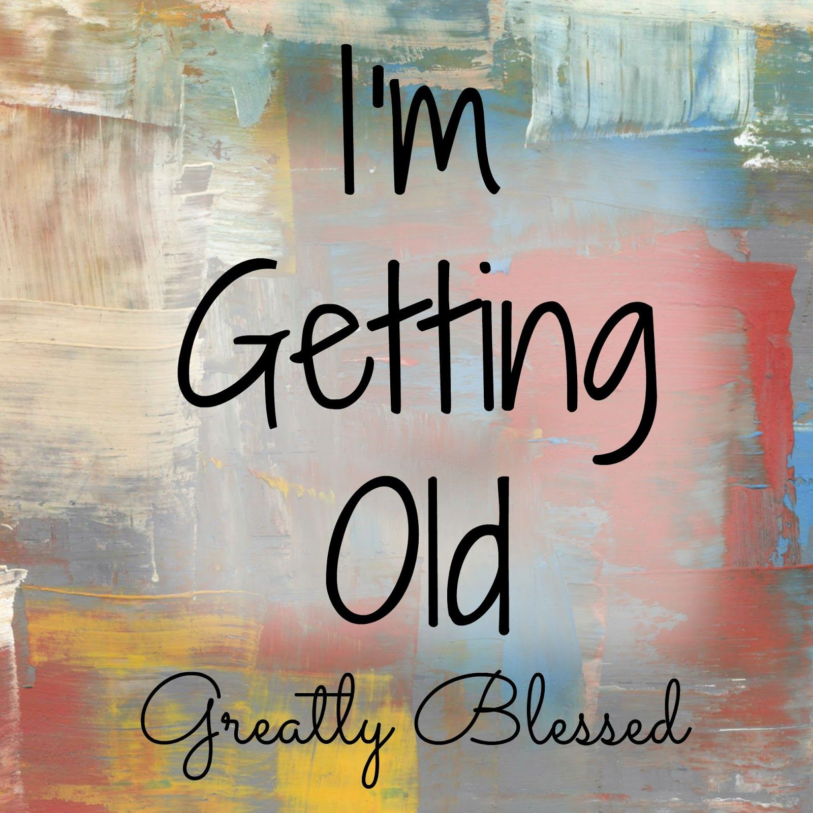 Greatly Blessed: I'm Getting Old