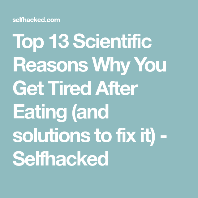 Top 13 Scientific Reasons Why You Get Tired After Eating And Solutions To Fix It Selfhacked Tired After Eating Feel Tired Eat