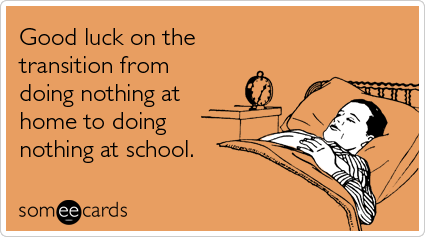 Funny College Ecard Good Luck On The Transition From Doing Nothing At Home To Doing Nothing At School School Quotes School Quotes Funny Funny Quotes
