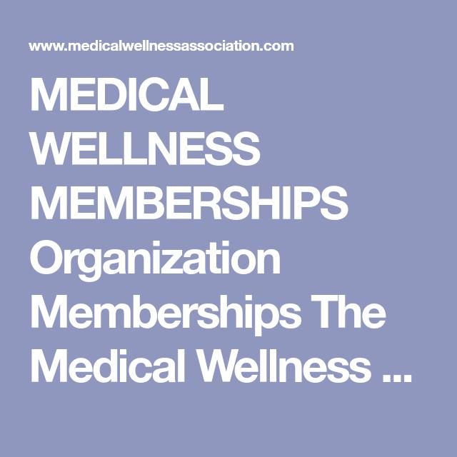 MEDICAL WELLNESS MEMBERSHIPS Organization Memberships The