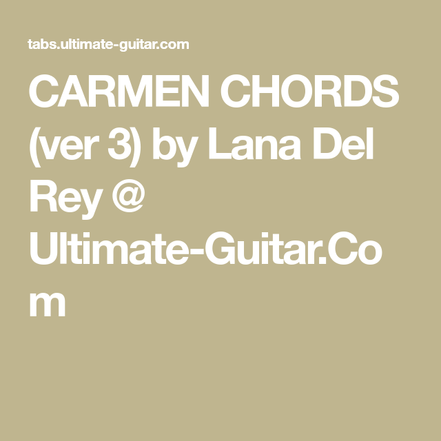 CARMEN CHORDS (ver 3) by Lana Del Rey @ Ultimate-Guitar.Com ...