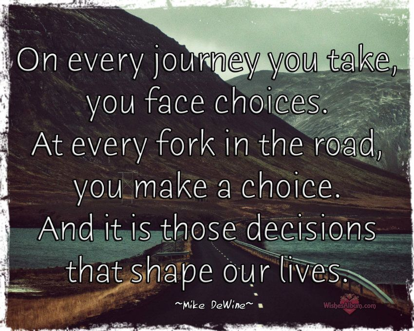 On Every Journey You Take You Face Choices At Every Fork In The Road You Make A Choice And It Is Those Deci Journey Quotes Life Quotes Inspirational Quotes